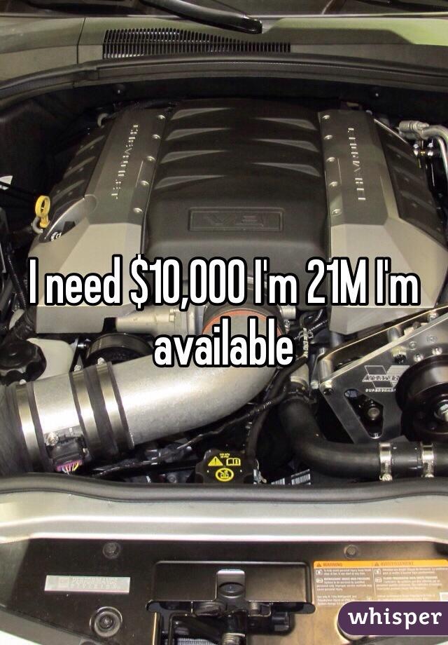I need $10,000 I'm 21M I'm available