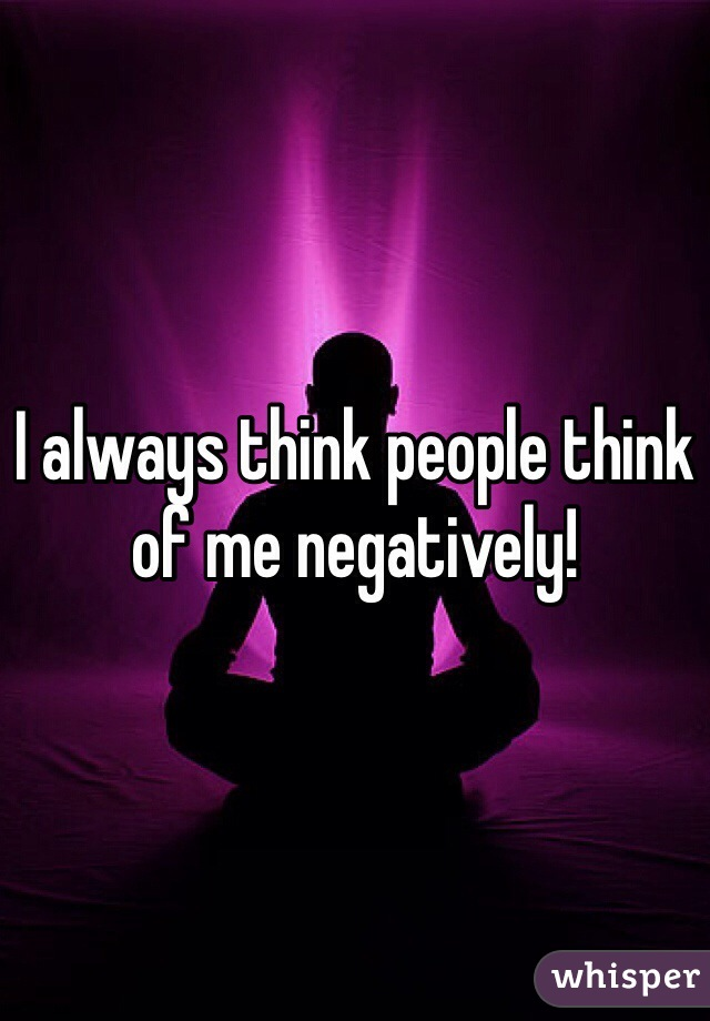 I always think people think of me negatively!