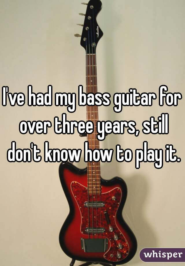 I've had my bass guitar for over three years, still don't know how to play it.