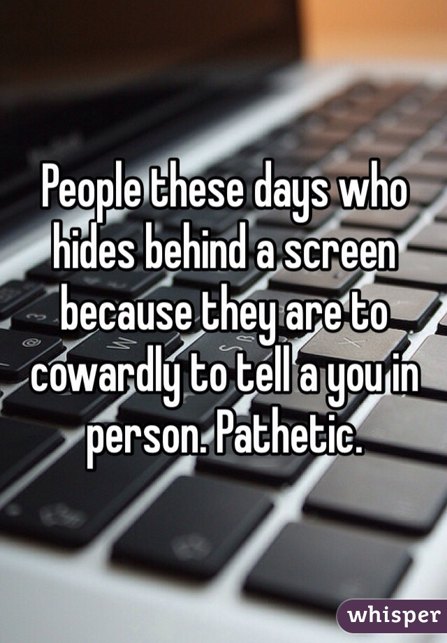 People these days who hides behind a screen because they are to cowardly to tell a you in person. Pathetic.