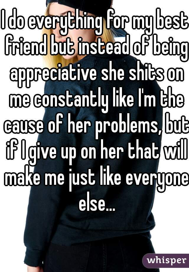 I do everything for my best friend but instead of being appreciative she shits on me constantly like I'm the cause of her problems, but if I give up on her that will make me just like everyone else...
