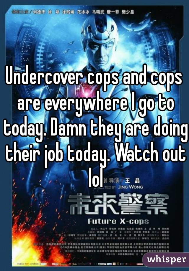 Undercover cops and cops are everywhere I go to today. Damn they are doing their job today. Watch out lol
