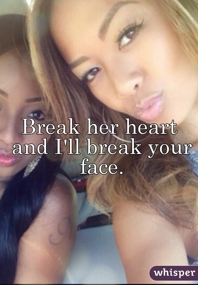Break her heart and I'll break your face.