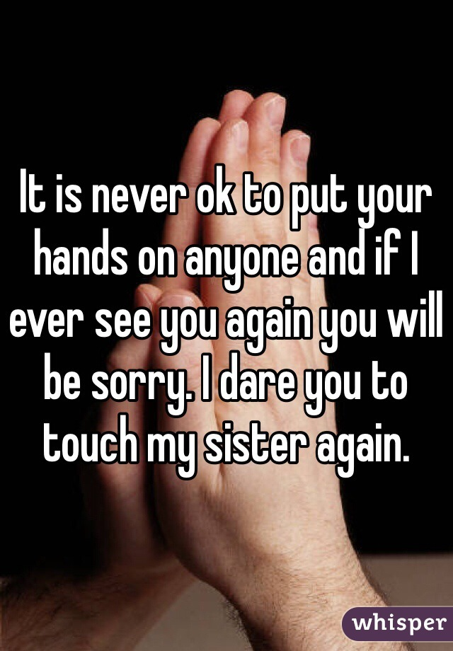 It is never ok to put your hands on anyone and if I ever see you again you will be sorry. I dare you to touch my sister again.