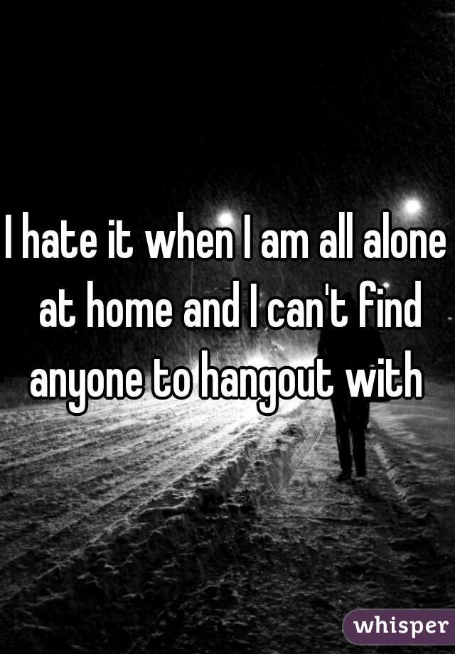I hate it when I am all alone at home and I can't find anyone to hangout with