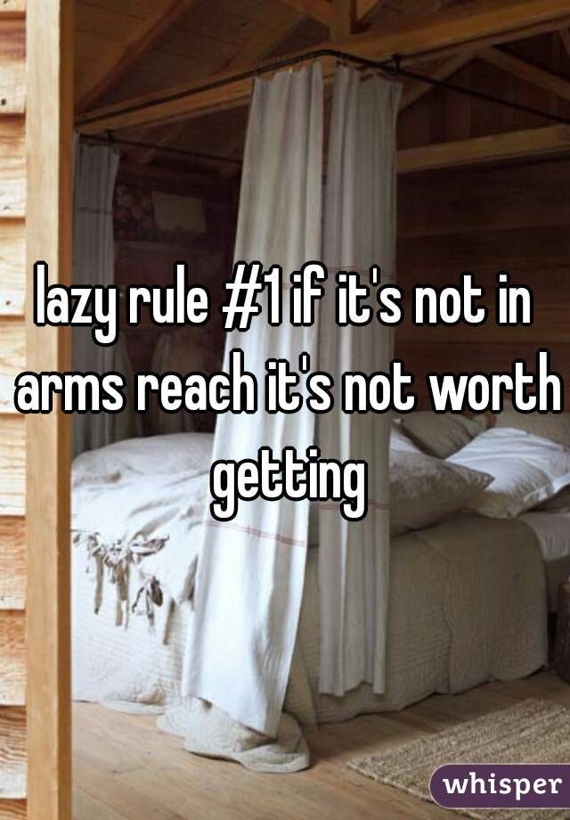 lazy rule #1 if it's not in arms reach it's not worth getting