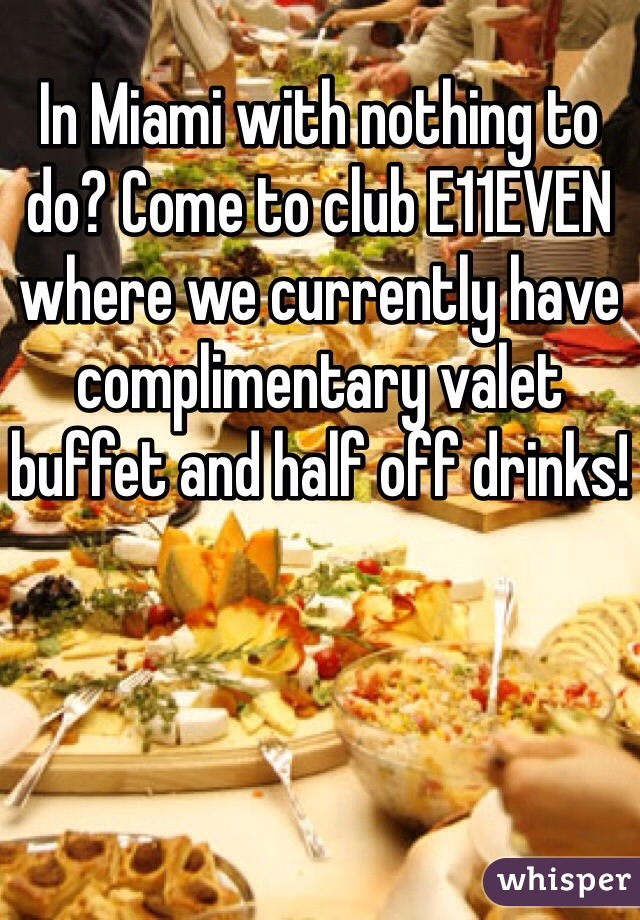 In Miami with nothing to do? Come to club E11EVEN where we currently have complimentary valet buffet and half off drinks!