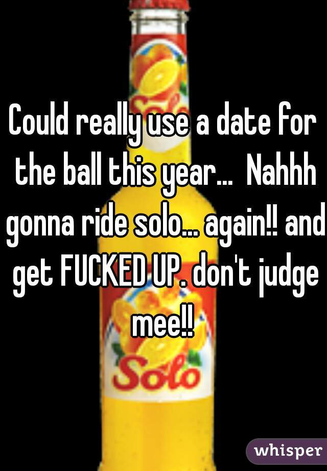 Could really use a date for the ball this year...  Nahhh gonna ride solo... again!! and get FUCKED UP. don't judge mee!!