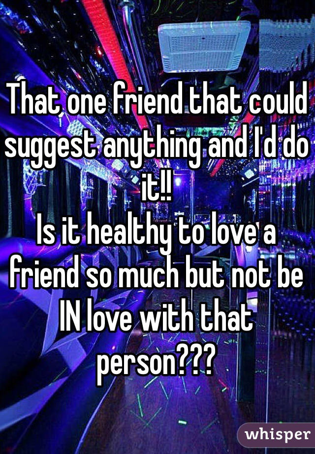 That one friend that could suggest anything and I'd do it!!  Is it healthy to love a friend so much but not be IN love with that person???