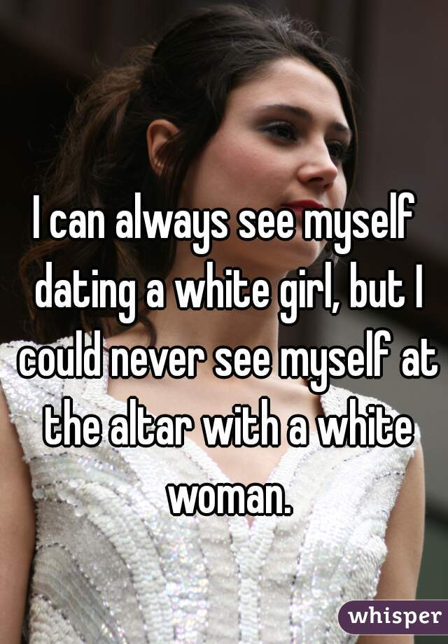 I can always see myself dating a white girl, but I could never see myself at the altar with a white woman.