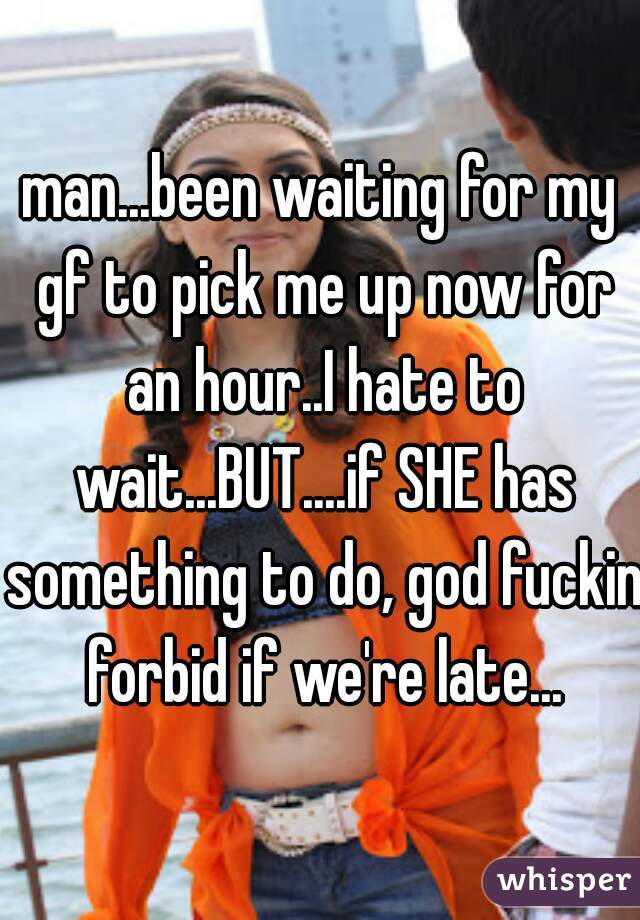 man...been waiting for my gf to pick me up now for an hour..I hate to wait...BUT....if SHE has something to do, god fuckin forbid if we're late...