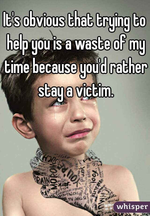 It's obvious that trying to help you is a waste of my time because you'd rather stay a victim.