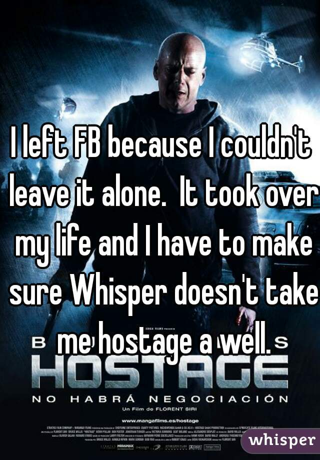 I left FB because I couldn't leave it alone.  It took over my life and I have to make sure Whisper doesn't take me hostage a well.