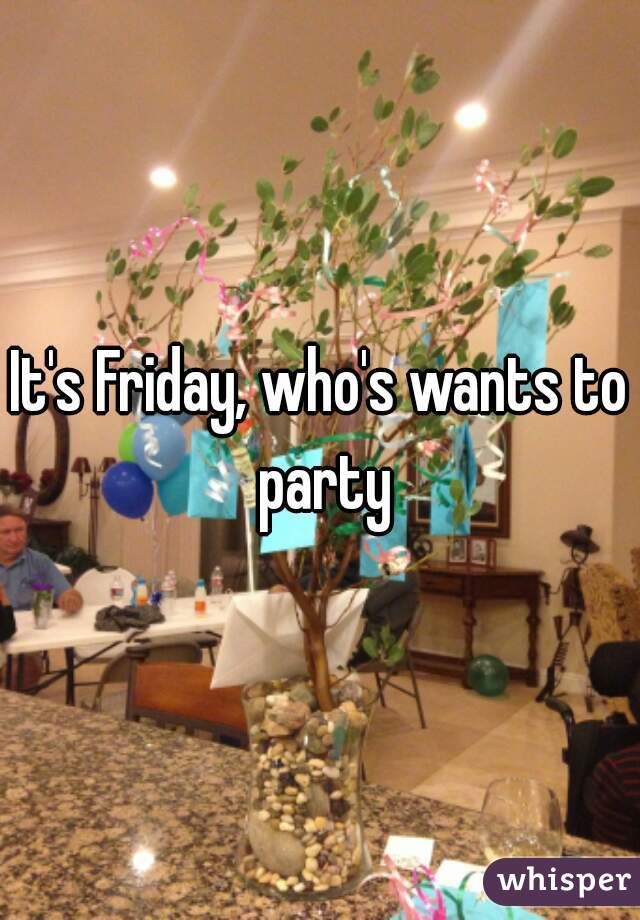 It's Friday, who's wants to party