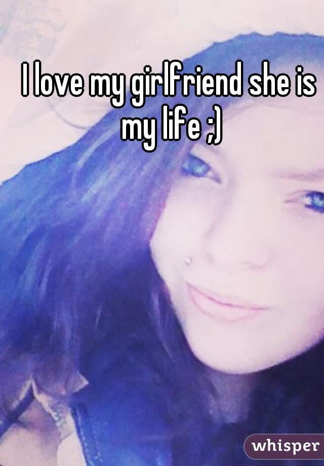 I love my girlfriend she is my life ;)