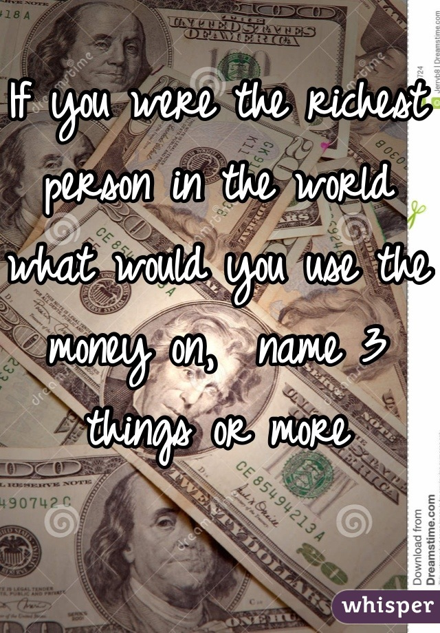 If you were the richest person in the world what would you use the money on,  name 3 things or more