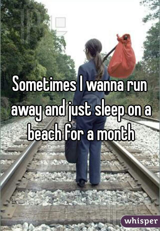Sometimes I wanna run away and just sleep on a beach for a month