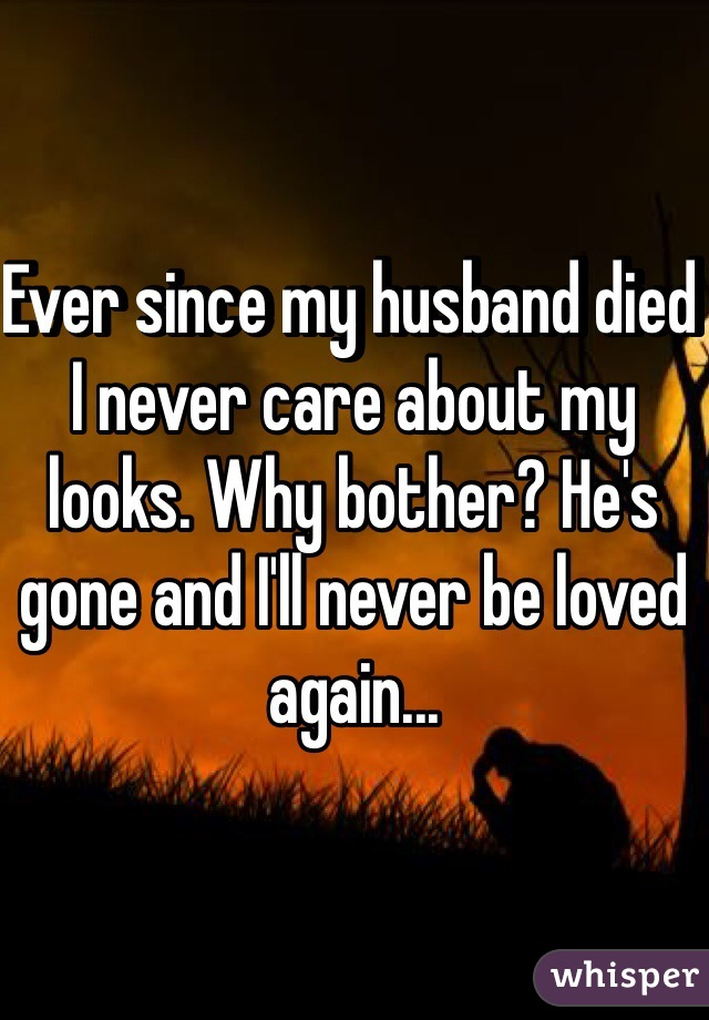 Ever since my husband died I never care about my looks. Why bother? He's gone and I'll never be loved again...