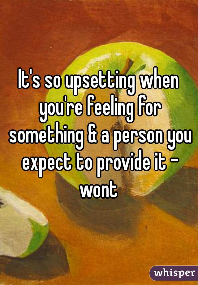 It's so upsetting when you're feeling for something & a person you expect to provide it - wont