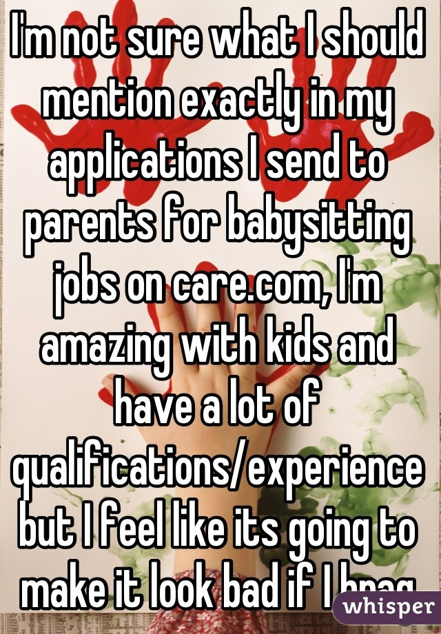 I'm not sure what I should mention exactly in my applications I send to parents for babysitting jobs on care.com, I'm amazing with kids and have a lot of qualifications/experience but I feel like its going to make it look bad if I brag to much