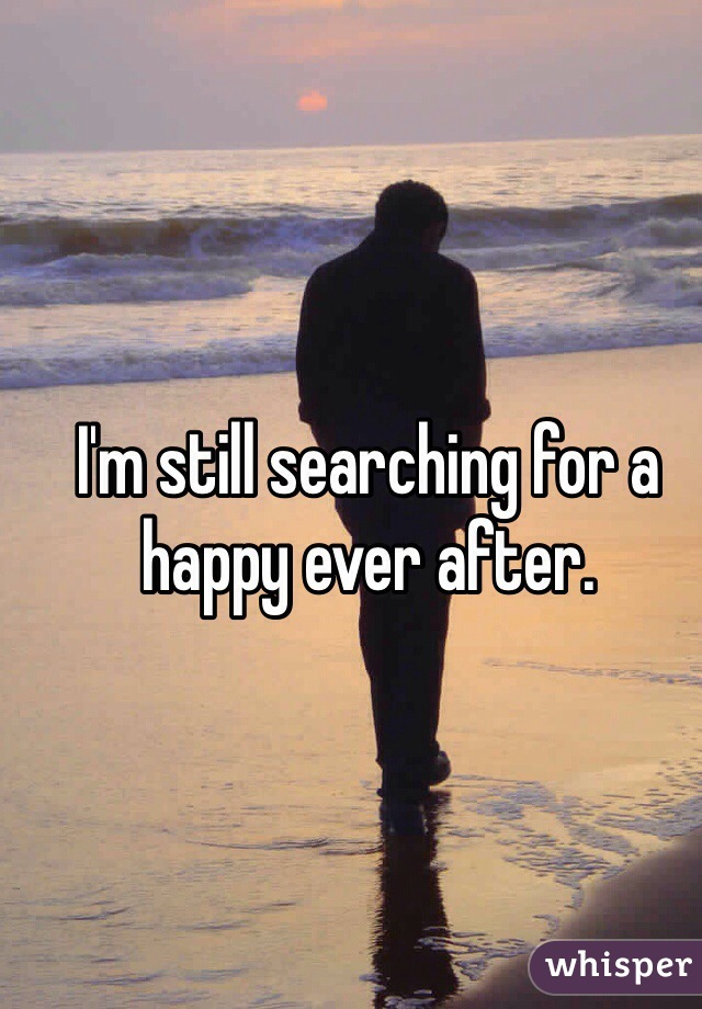 I'm still searching for a happy ever after.