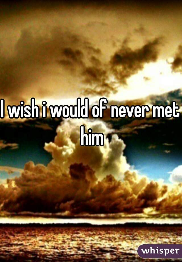 I wish i would of never met him