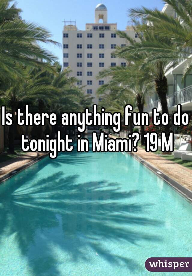 Is there anything fun to do tonight in Miami? 19 M