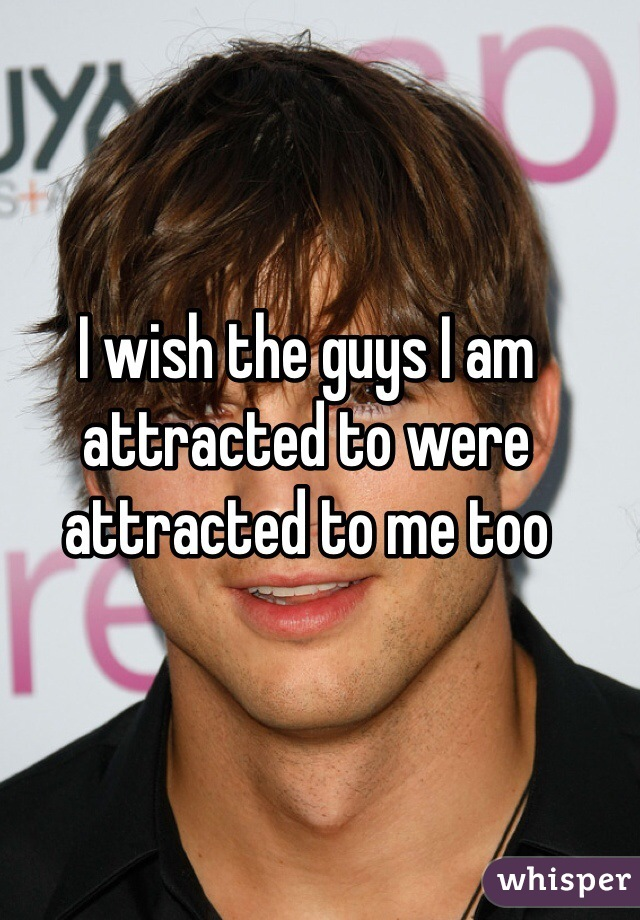 I wish the guys I am attracted to were attracted to me too