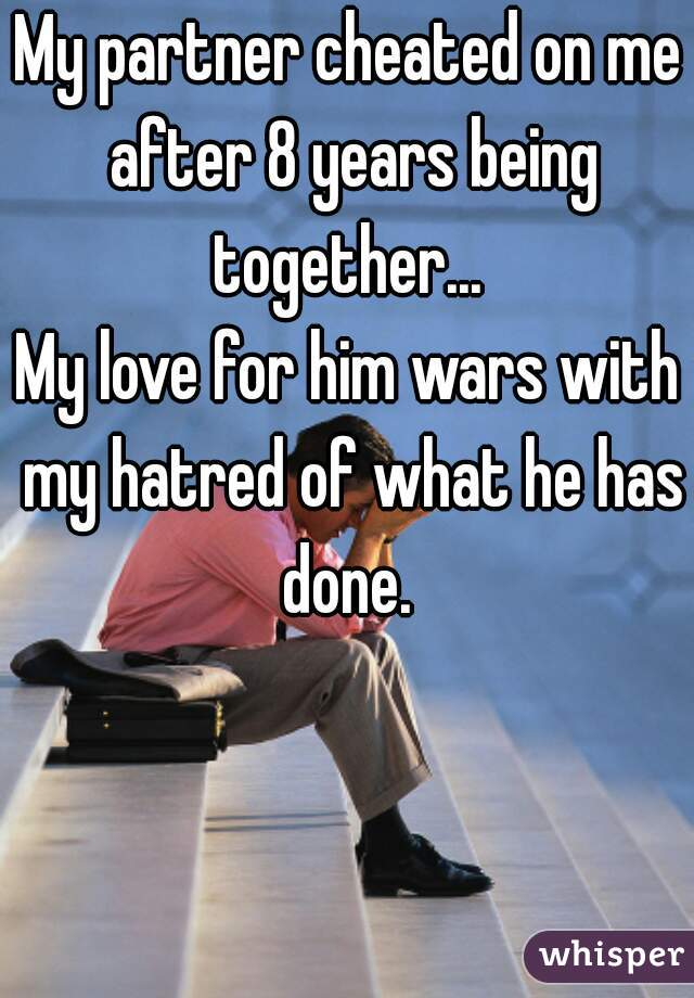 My partner cheated on me after 8 years being together...       My love for him wars with my hatred of what he has done.