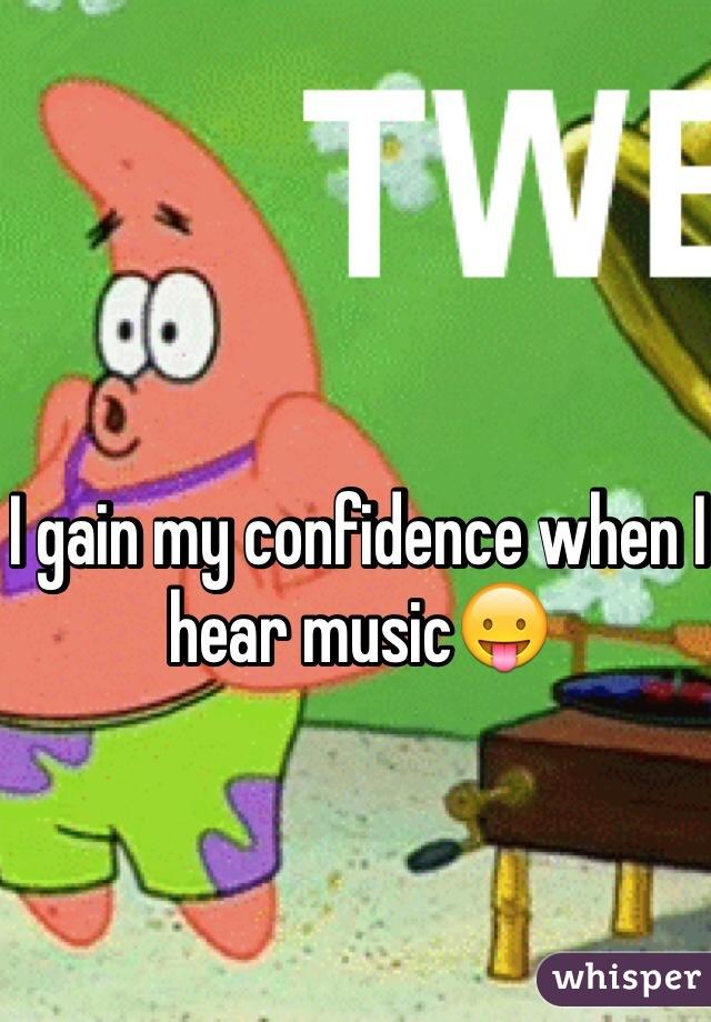 I gain my confidence when I hear music😛