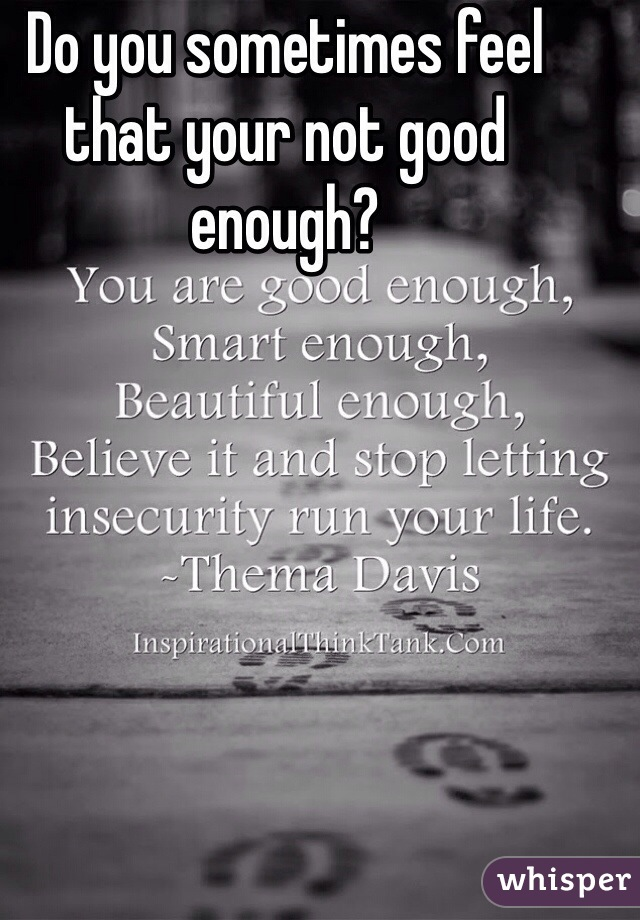 Do you sometimes feel that your not good enough?