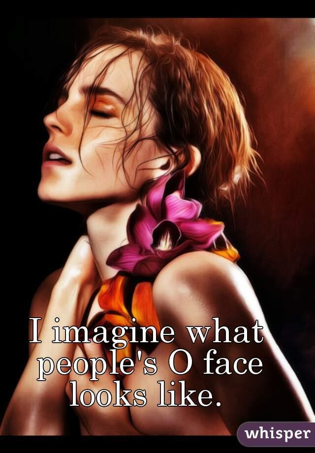 I imagine what people's O face looks like.