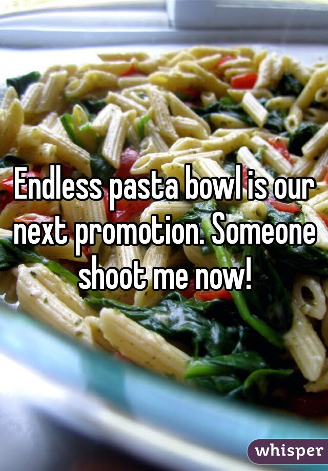 Endless pasta bowl is our next promotion. Someone shoot me now!