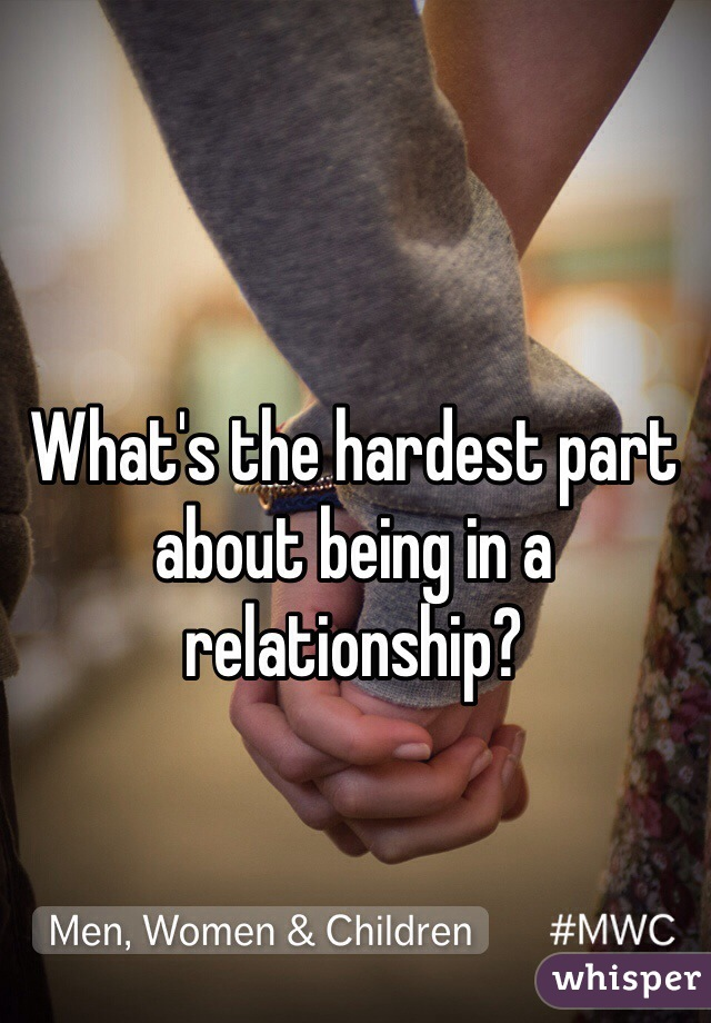 What's the hardest part about being in a relationship?