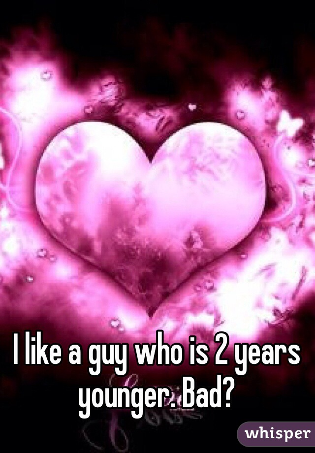 I like a guy who is 2 years younger. Bad?