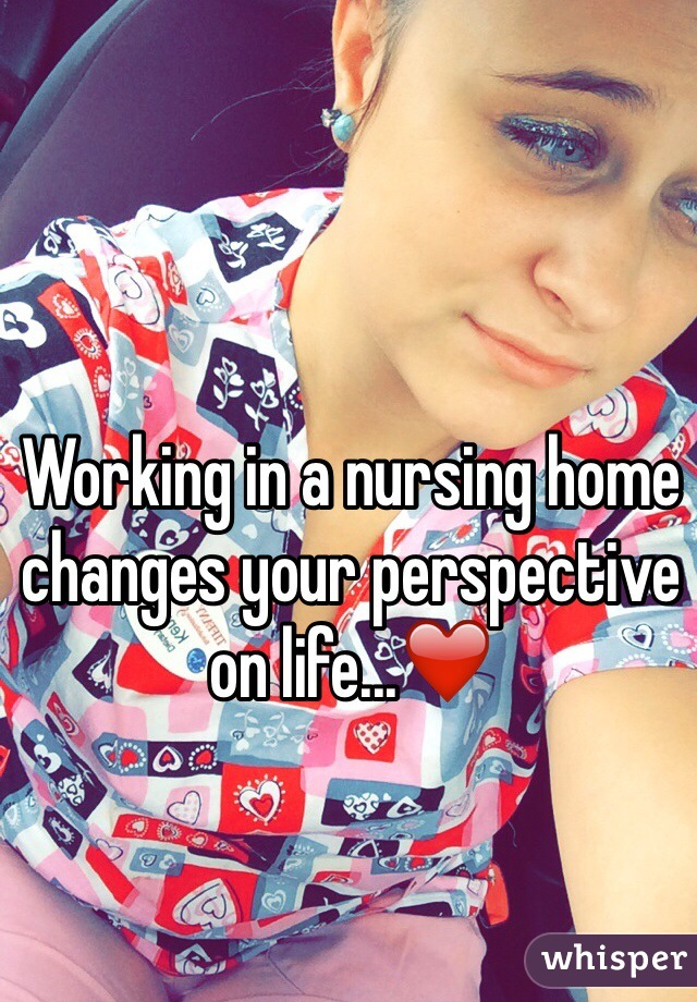 Working in a nursing home changes your perspective on life...❤️
