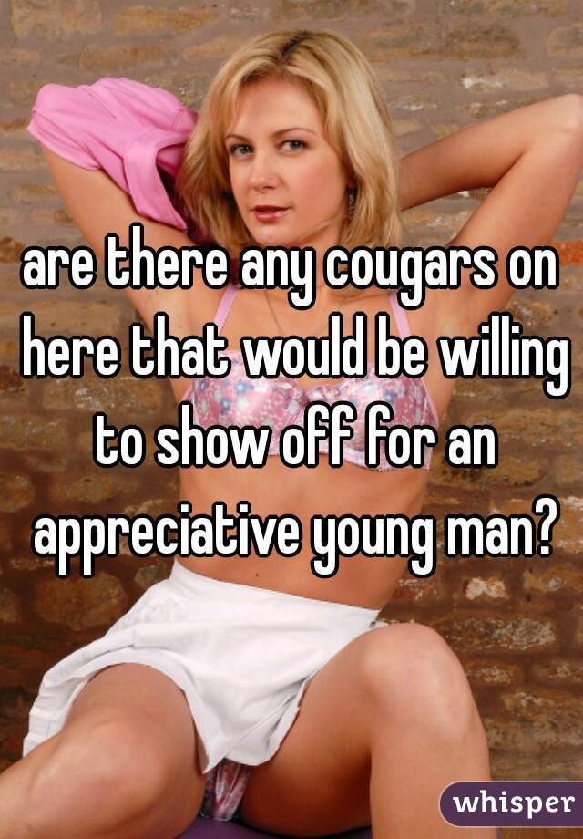 are there any cougars on here that would be willing to show off for an appreciative young man?