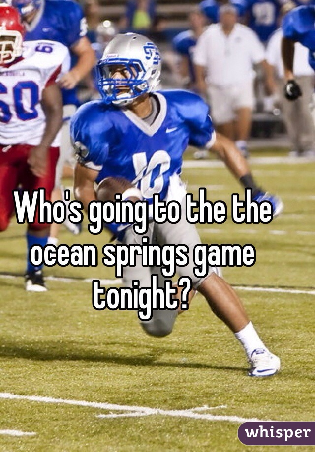 Who's going to the the ocean springs game tonight?