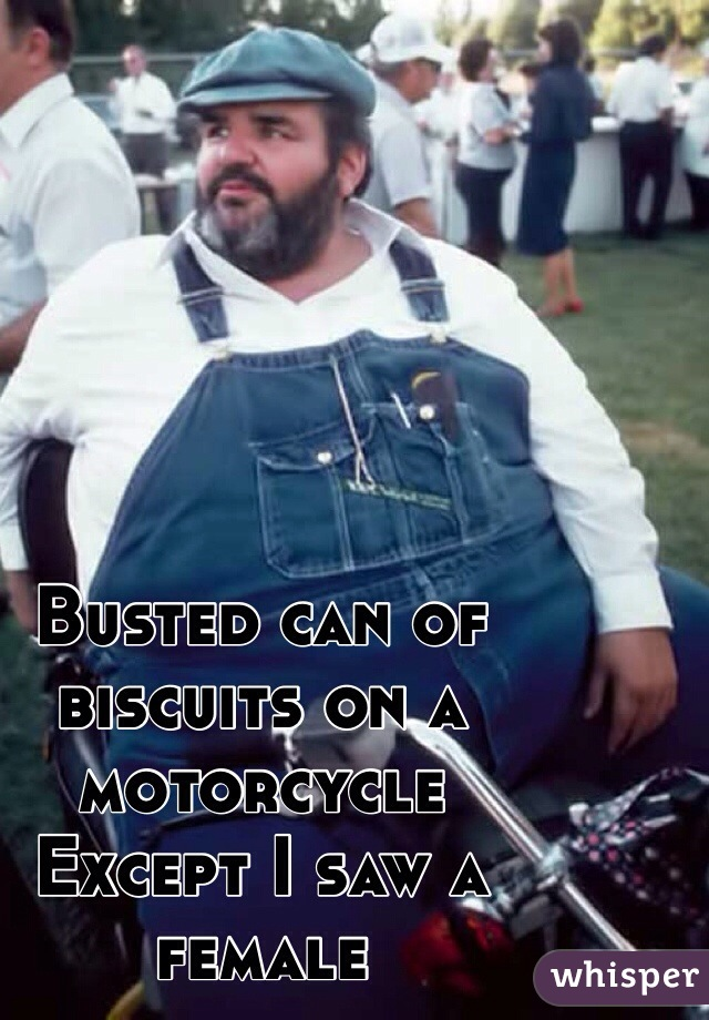 Busted can of biscuits on a motorcycle Except I saw a female