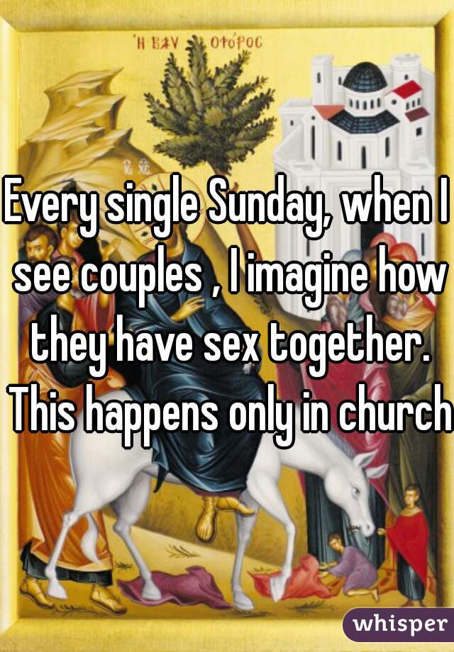 Every single Sunday, when I see couples , I imagine how they have sex together. This happens only in church.
