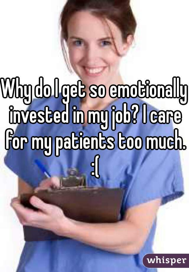 Why do I get so emotionally invested in my job? I care for my patients too much. :(
