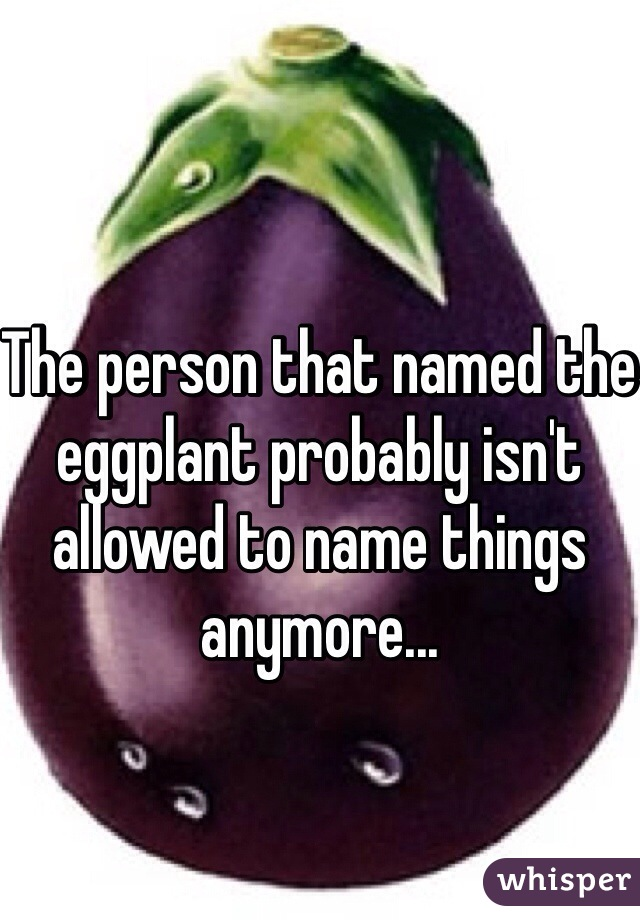 The person that named the eggplant probably isn't allowed to name things anymore...