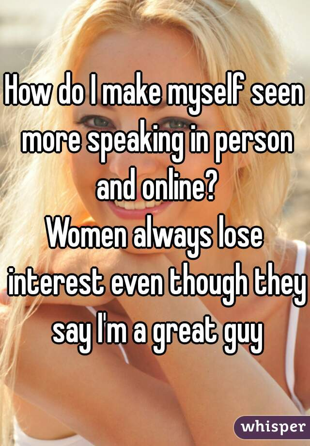 How do I make myself seen more speaking in person and online? Women always lose interest even though they say I'm a great guy