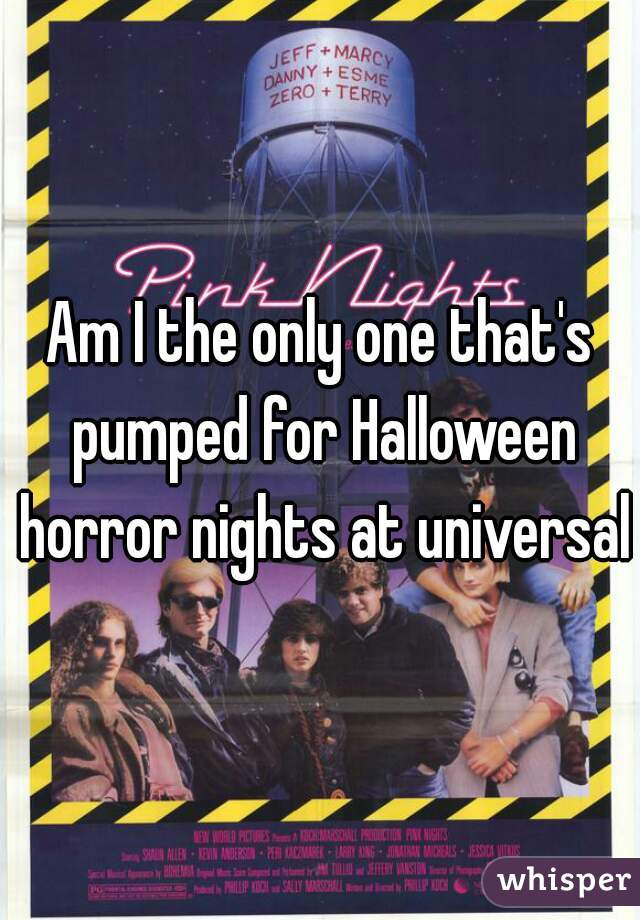Am I the only one that's pumped for Halloween horror nights at universal
