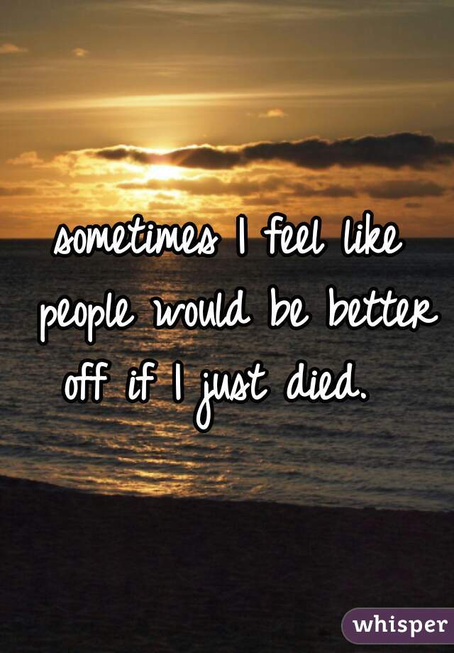 sometimes I feel like people would be better off if I just died.