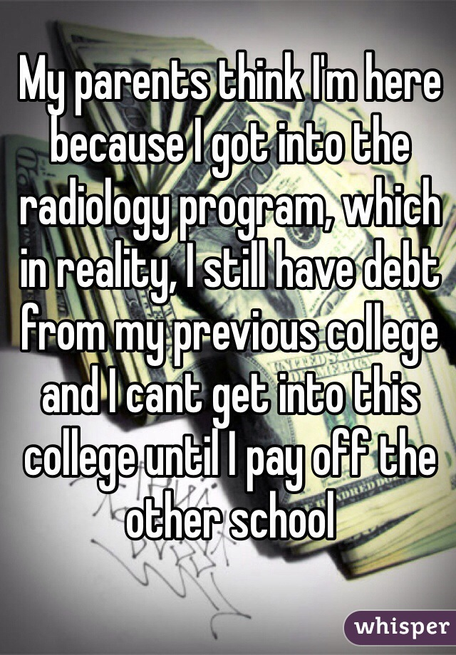 My parents think I'm here because I got into the radiology program, which in reality, I still have debt from my previous college and I cant get into this college until I pay off the other school
