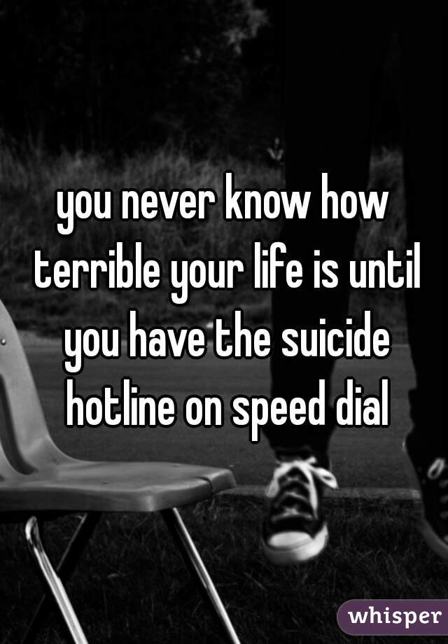 you never know how terrible your life is until you have the suicide hotline on speed dial