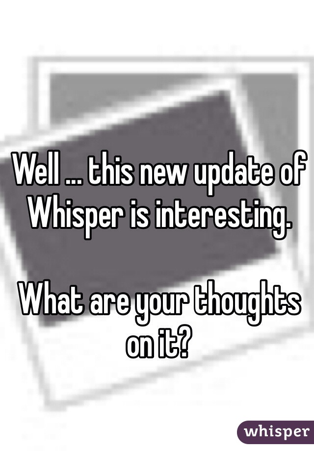 Well ... this new update of Whisper is interesting.  What are your thoughts on it?