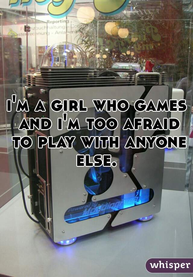 i'm a girl who games and i'm too afraid to play with anyone else.