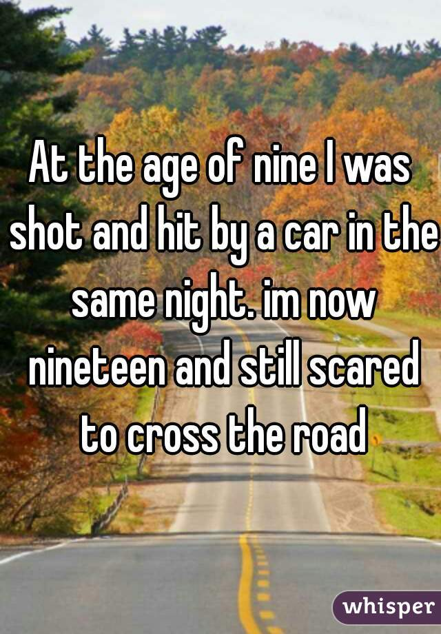At the age of nine I was shot and hit by a car in the same night. im now nineteen and still scared to cross the road